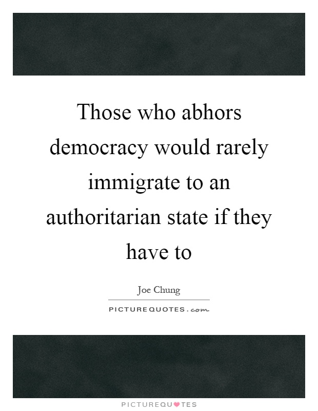 Those who abhors democracy would rarely immigrate to an authoritarian state if they have to Picture Quote #1