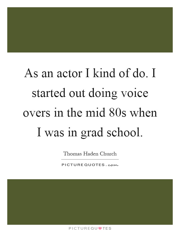 As an actor I kind of do. I started out doing voice overs in the mid 80s when I was in grad school Picture Quote #1