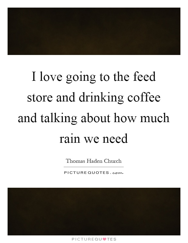 I love going to the feed store and drinking coffee and talking about how much rain we need Picture Quote #1