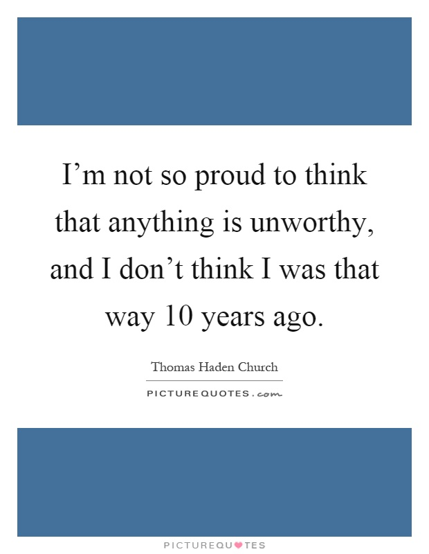 Quotes For Unworthy Friends : I m not so proud to think that anything is unworthy and