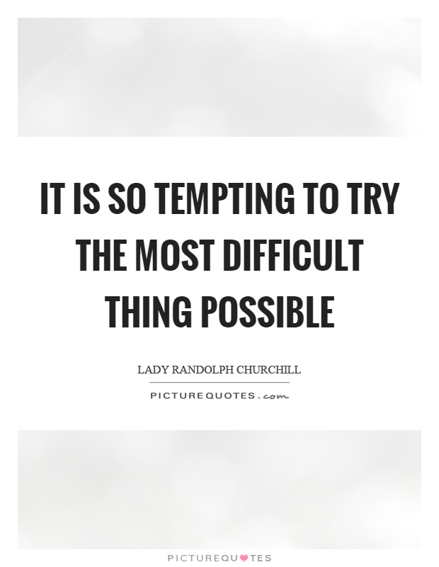 It is so tempting to try the most difficult thing possible Picture Quote #1