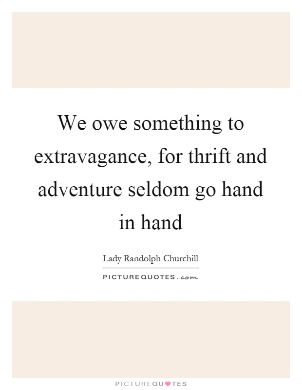 We owe something to extravagance, for thrift and adventure seldom go hand in hand Picture Quote #1