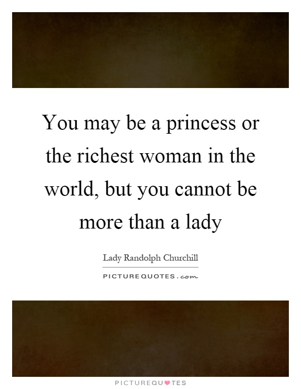 You may be a princess or the richest woman in the world, but you cannot be more than a lady Picture Quote #1