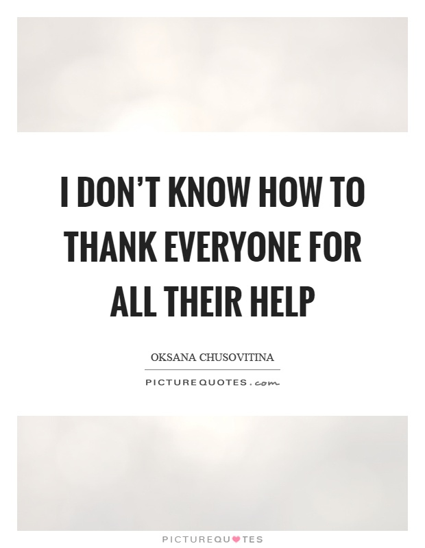 I don't know how to thank everyone for all their help Picture Quote #1