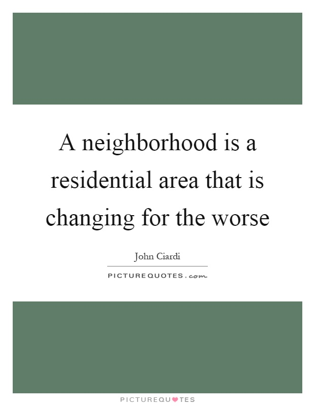 A neighborhood is a residential area that is changing for the worse Picture Quote #1