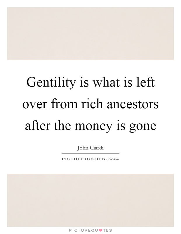 Gentility is what is left over from rich ancestors after the money is gone Picture Quote #1