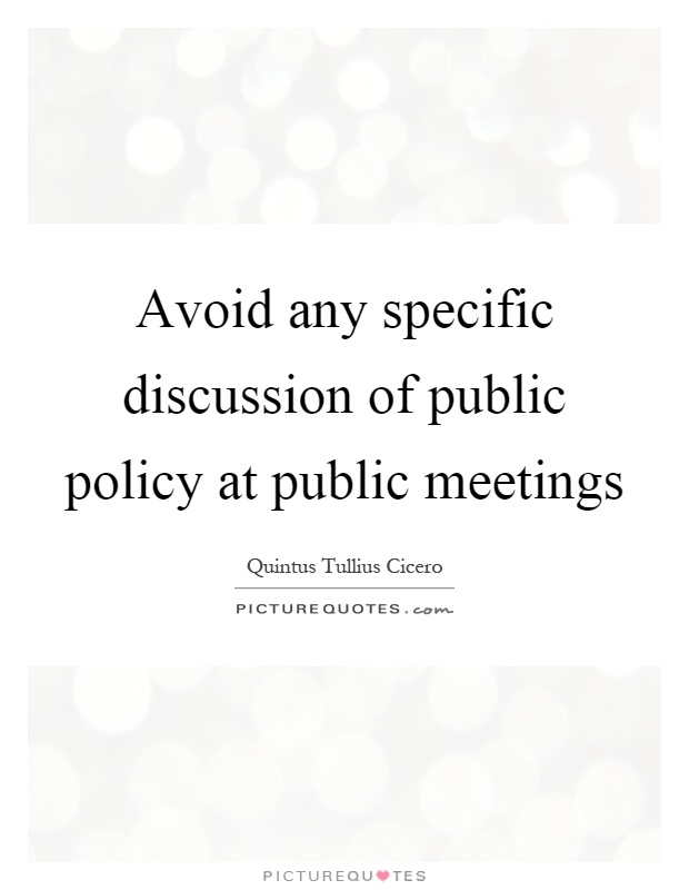 Avoid any specific discussion of public policy at public meetings Picture Quote #1