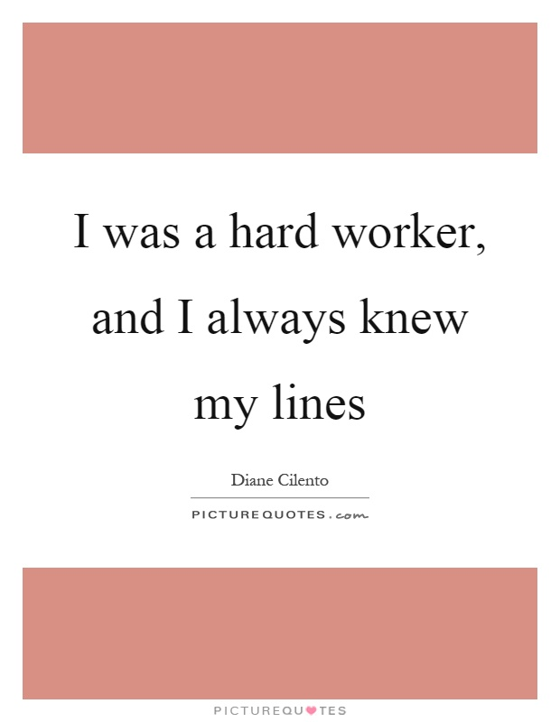I was a hard worker, and I always knew my lines Picture Quote #1
