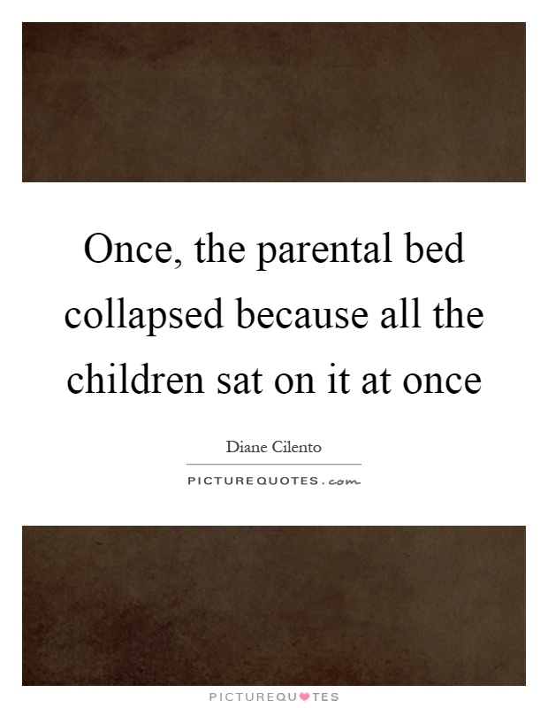 Once, the parental bed collapsed because all the children sat on it at once Picture Quote #1
