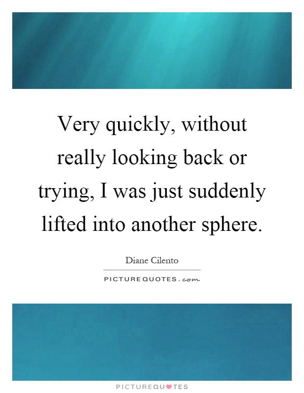 Very quickly, without really looking back or trying, I was just suddenly lifted into another sphere Picture Quote #1