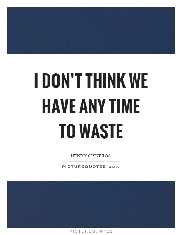 I don't think we have any time to waste Picture Quote #1