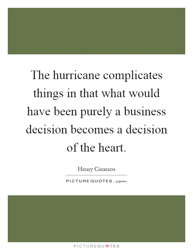 The hurricane complicates things in that what would have been purely a business decision becomes a decision of the heart Picture Quote #1