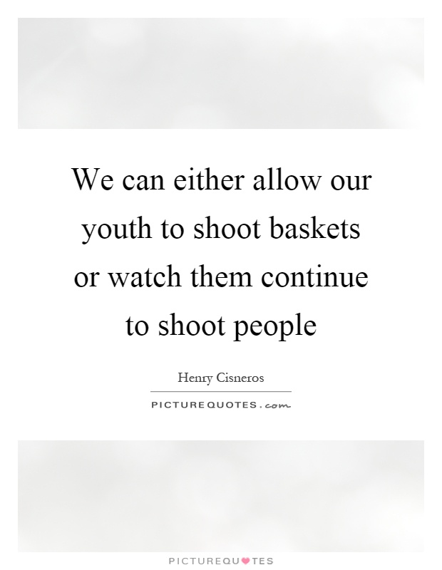 We can either allow our youth to shoot baskets or watch them continue to shoot people Picture Quote #1