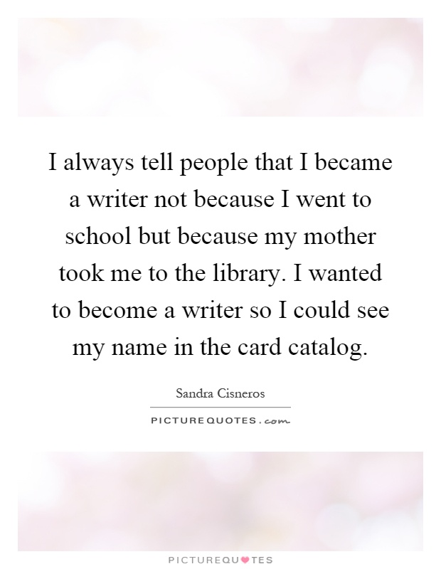 I always tell people that I became a writer not because I went to school but because my mother took me to the library. I wanted to become a writer so I could see my name in the card catalog Picture Quote #1