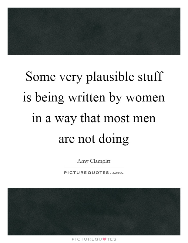 Some very plausible stuff is being written by women in a way that most men are not doing Picture Quote #1