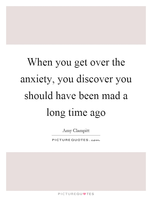 When you get over the anxiety, you discover you should have been mad a long time ago Picture Quote #1