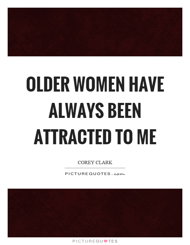 Older women have always been attracted to me Picture Quote #1
