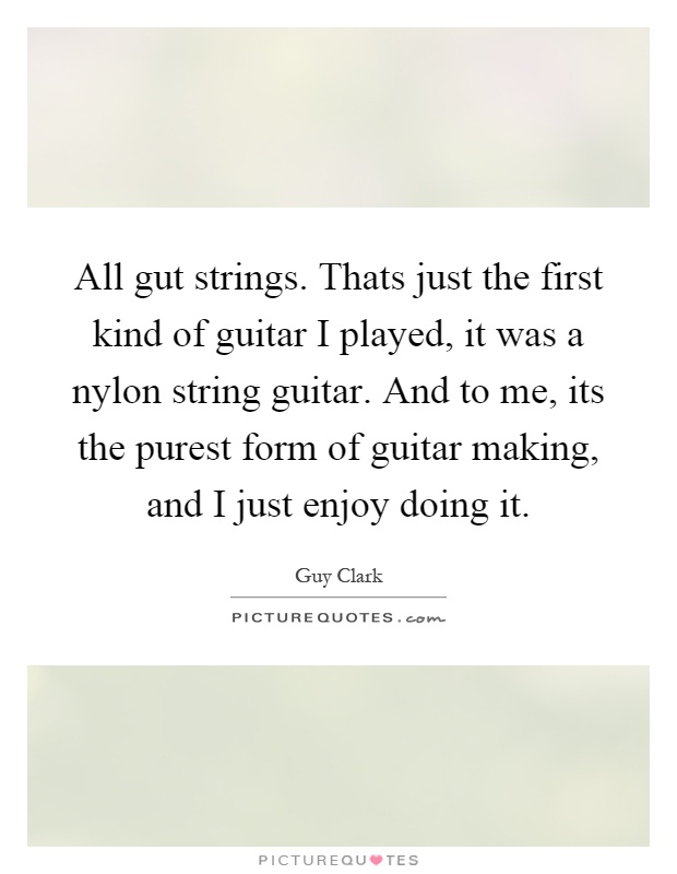 All gut strings. Thats just the first kind of guitar I played, it was a nylon string guitar. And to me, its the purest form of guitar making, and I just enjoy doing it Picture Quote #1