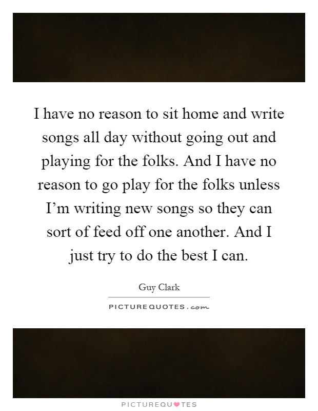I have no reason to sit home and write songs all day without going out and playing for the folks. And I have no reason to go play for the folks unless I'm writing new songs so they can sort of feed off one another. And I just try to do the best I can Picture Quote #1