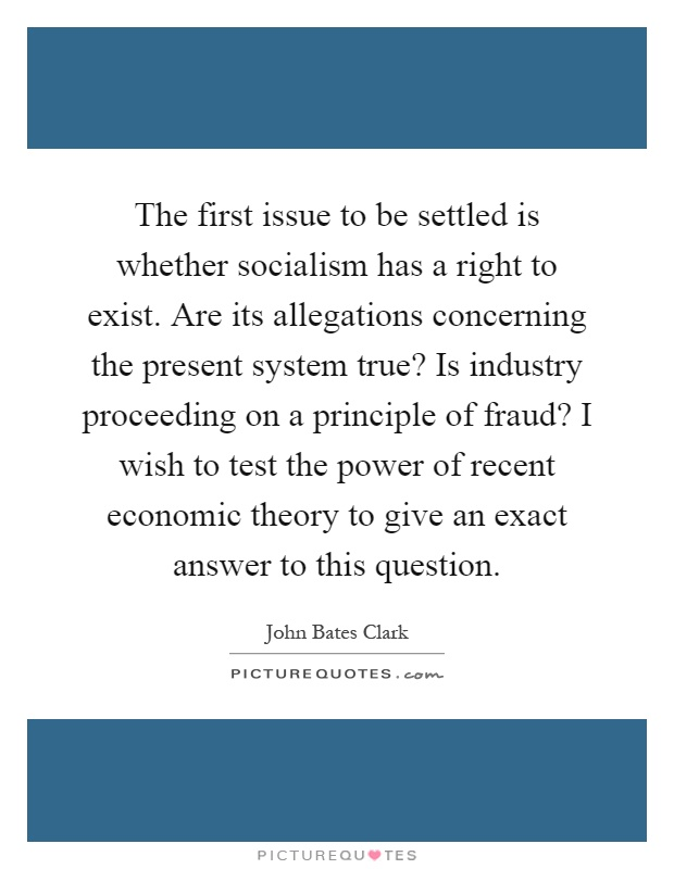 The first issue to be settled is whether socialism has a right to exist. Are its allegations concerning the present system true? Is industry proceeding on a principle of fraud? I wish to test the power of recent economic theory to give an exact answer to this question Picture Quote #1
