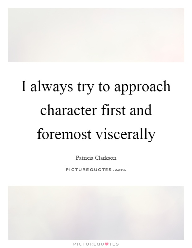 I always try to approach character first and foremost viscerally Picture Quote #1