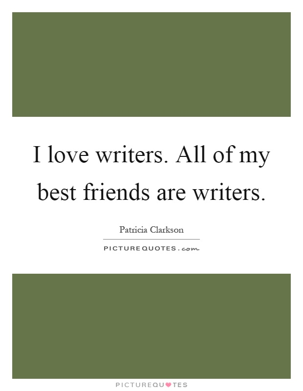 I love writers. All of my best friends are writers Picture Quote #1