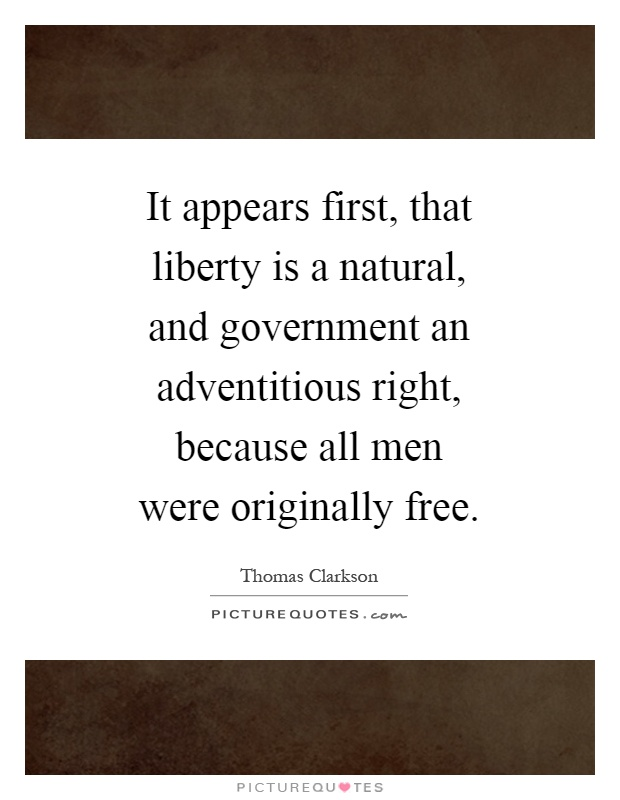 It appears first, that liberty is a natural, and government an adventitious right, because all men were originally free Picture Quote #1