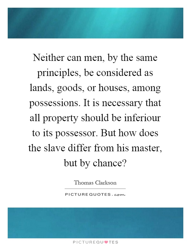 Neither can men, by the same principles, be considered as lands, goods, or houses, among possessions. It is necessary that all property should be inferiour to its possessor. But how does the slave differ from his master, but by chance? Picture Quote #1