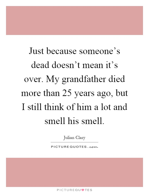 Just because someone's dead doesn't mean it's over. My grandfather died more than 25 years ago, but I still think of him a lot and smell his smell Picture Quote #1