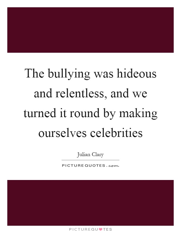 The bullying was hideous and relentless, and we turned it round by making ourselves celebrities Picture Quote #1