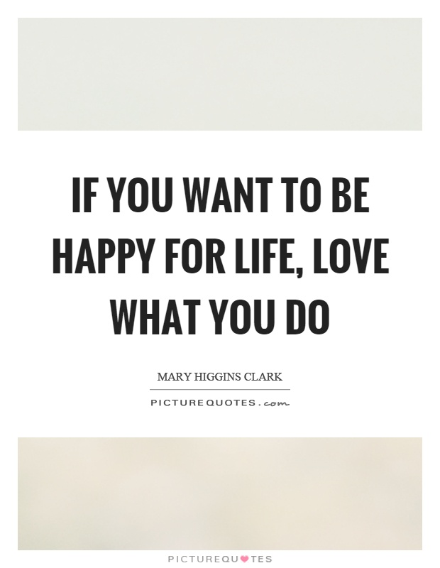 If you want to be happy for life, love what you do Picture Quote #1