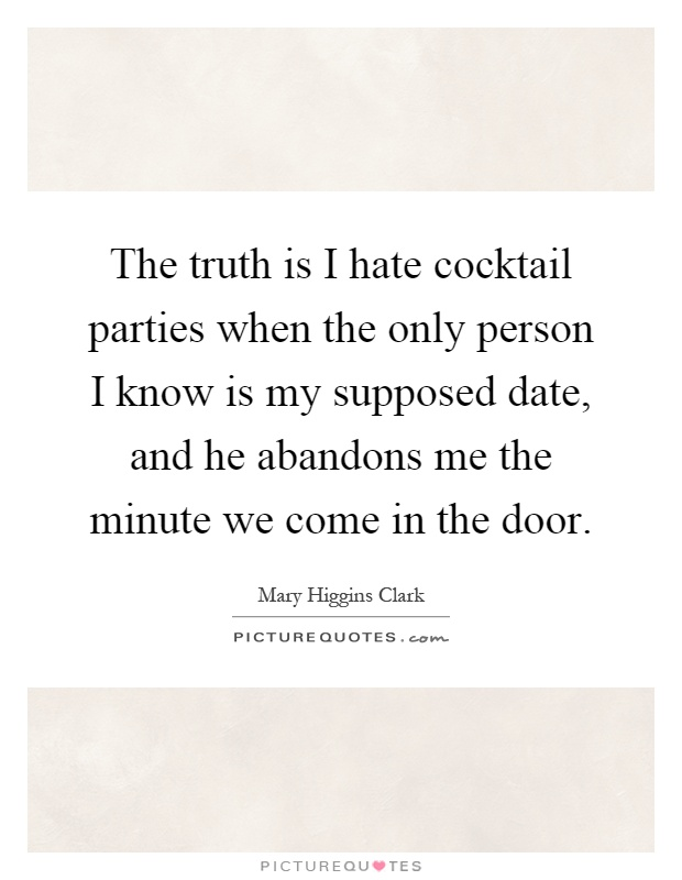 The truth is I hate cocktail parties when the only person I know is my supposed date, and he abandons me the minute we come in the door Picture Quote #1