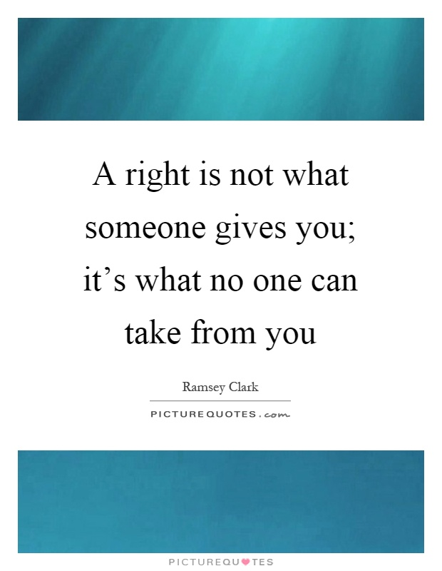A right is not what someone gives you; it's what no one can take from you Picture Quote #1