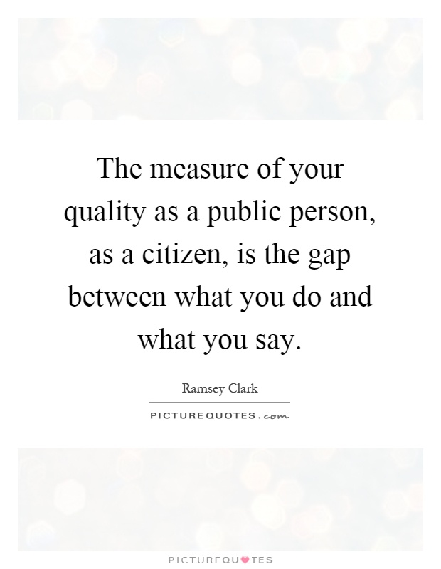 The measure of your quality as a public person, as a citizen, is the gap between what you do and what you say Picture Quote #1