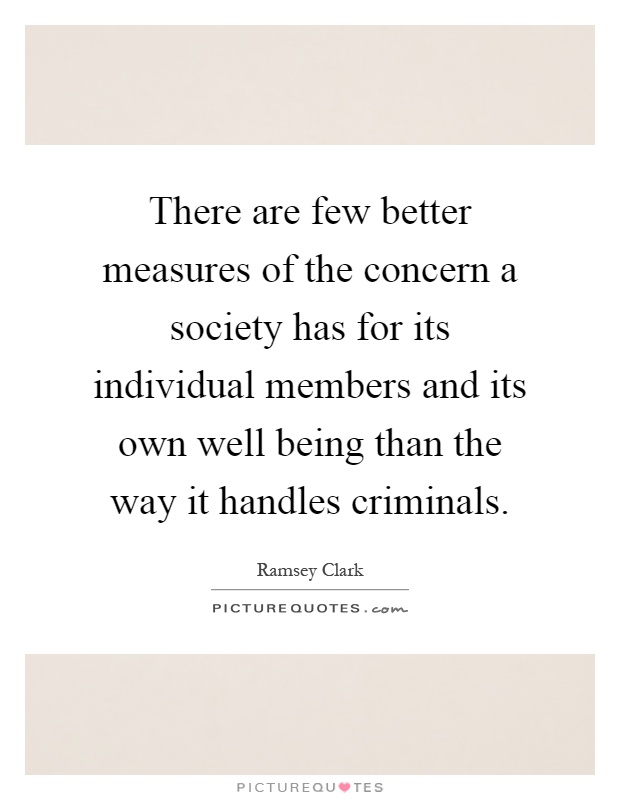 There are few better measures of the concern a society has for its individual members and its own well being than the way it handles criminals Picture Quote #1