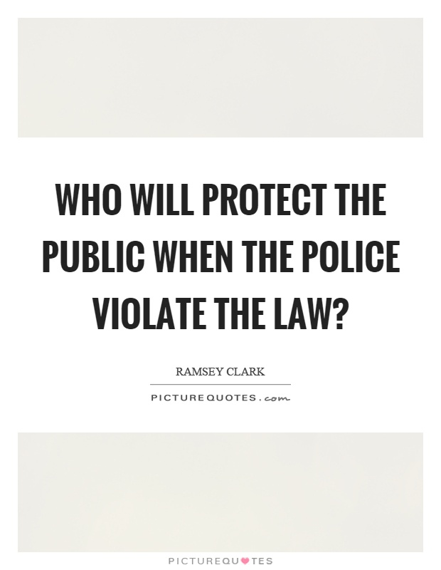 Who will protect the public when the police violate the law? Picture Quote #1