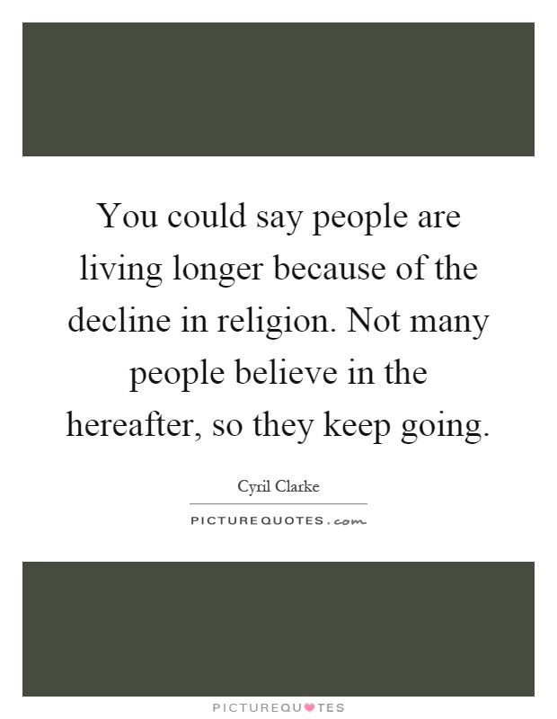 You could say people are living longer because of the decline in religion. Not many people believe in the hereafter, so they keep going Picture Quote #1