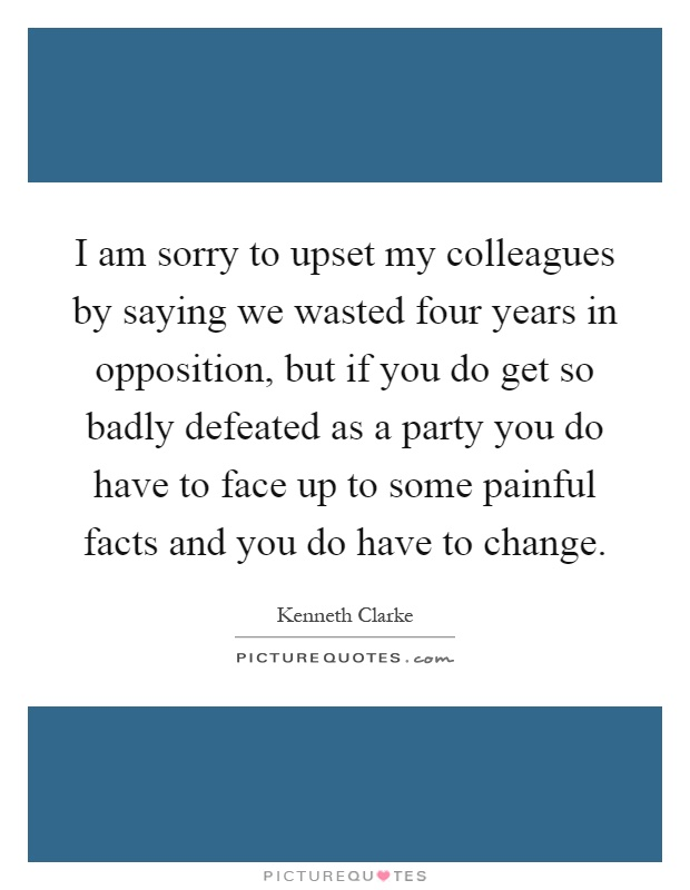 I am sorry to upset my colleagues by saying we wasted four years in opposition, but if you do get so badly defeated as a party you do have to face up to some painful facts and you do have to change Picture Quote #1
