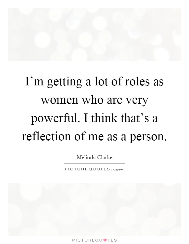 I'm getting a lot of roles as women who are very powerful. I think that's a reflection of me as a person Picture Quote #1