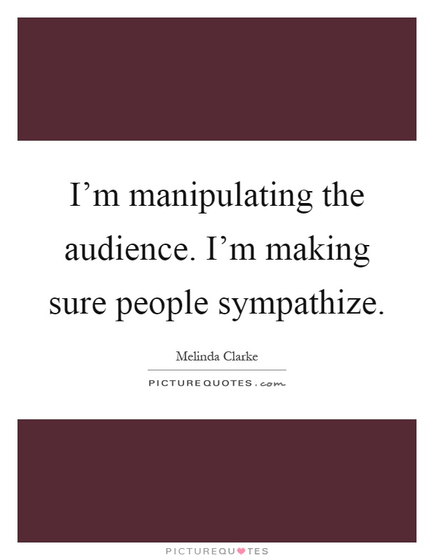 I'm manipulating the audience. I'm making sure people sympathize Picture Quote #1