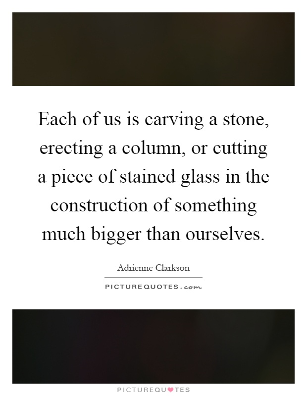 Each of us is carving a stone, erecting a column, or cutting a piece of stained glass in the construction of something much bigger than ourselves Picture Quote #1