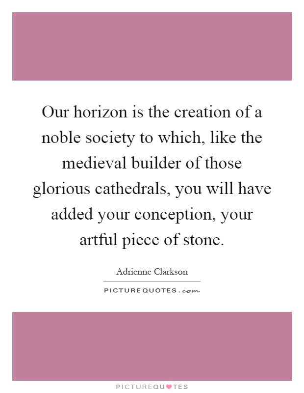 Our horizon is the creation of a noble society to which, like the medieval builder of those glorious cathedrals, you will have added your conception, your artful piece of stone Picture Quote #1