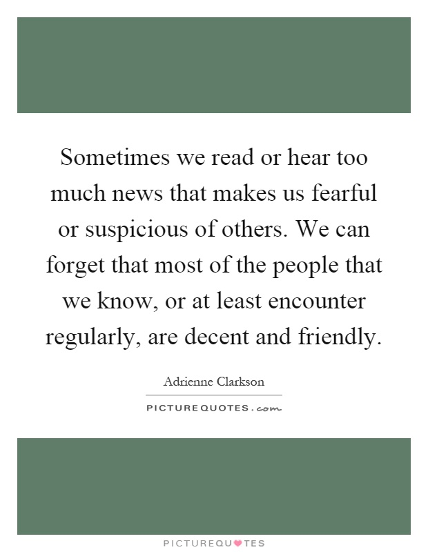 Sometimes we read or hear too much news that makes us fearful or suspicious of others. We can forget that most of the people that we know, or at least encounter regularly, are decent and friendly Picture Quote #1