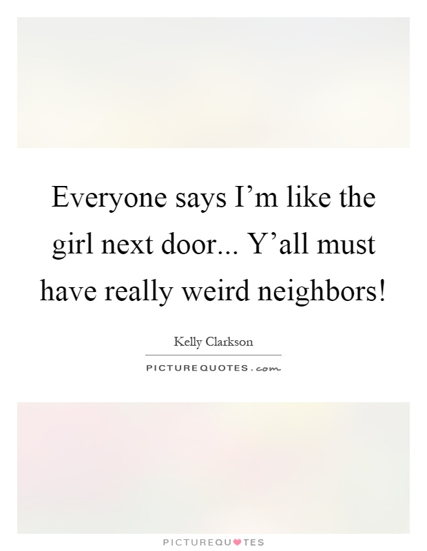 Everyone says I'm like the girl next door... Y'all must have really weird neighbors! Picture Quote #1