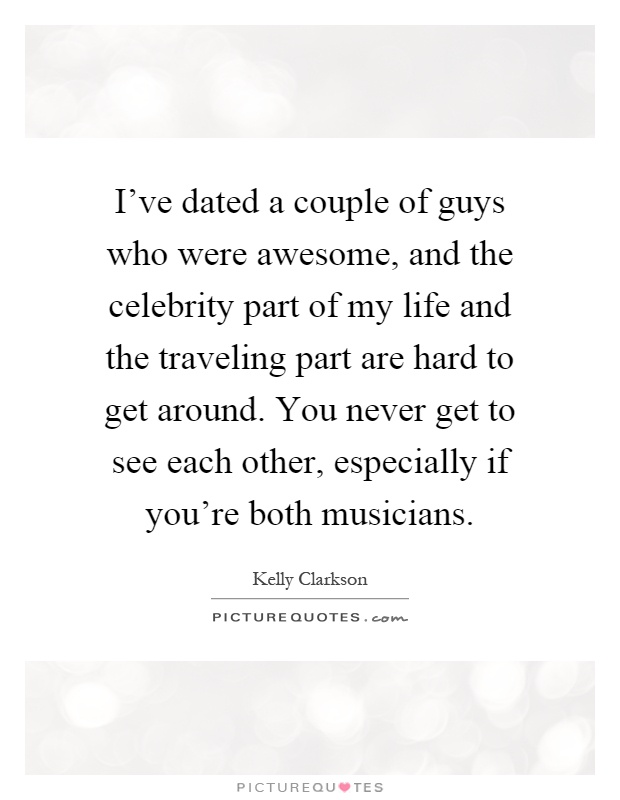 I've dated a couple of guys who were awesome, and the celebrity part of my life and the traveling part are hard to get around. You never get to see each other, especially if you're both musicians Picture Quote #1