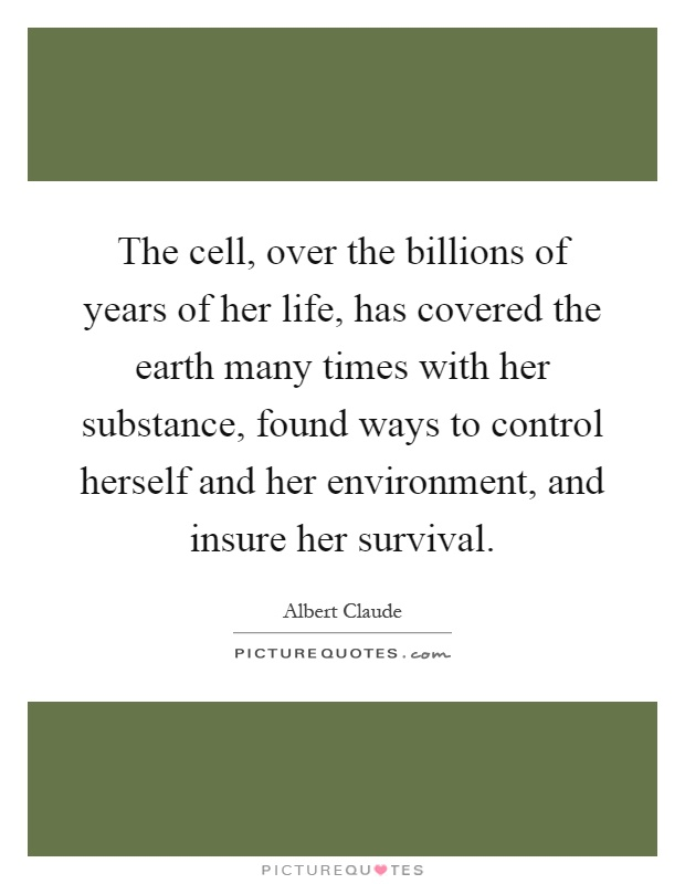 The cell, over the billions of years of her life, has covered the earth many times with her substance, found ways to control herself and her environment, and insure her survival Picture Quote #1