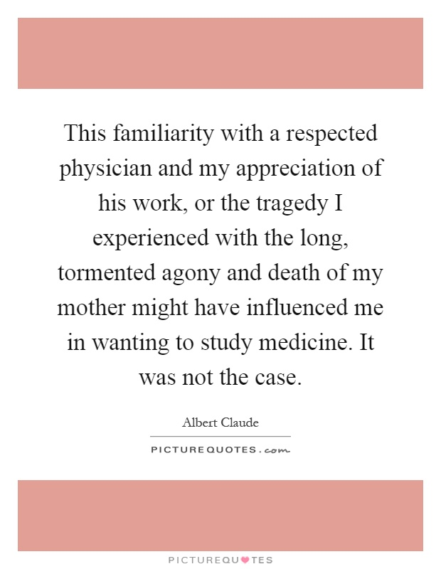 This familiarity with a respected physician and my appreciation of his work, or the tragedy I experienced with the long, tormented agony and death of my mother might have influenced me in wanting to study medicine. It was not the case Picture Quote #1