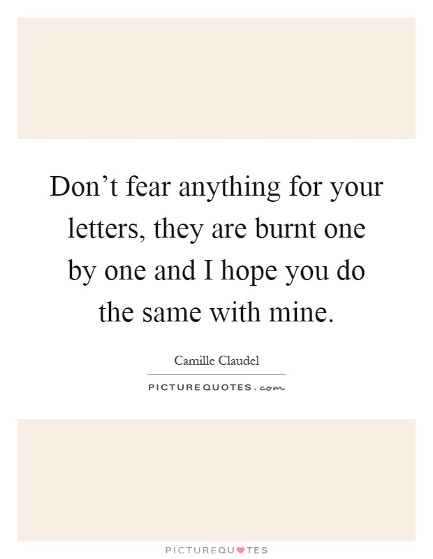 Don't fear anything for your letters, they are burnt one by one and I hope you do the same with mine Picture Quote #1