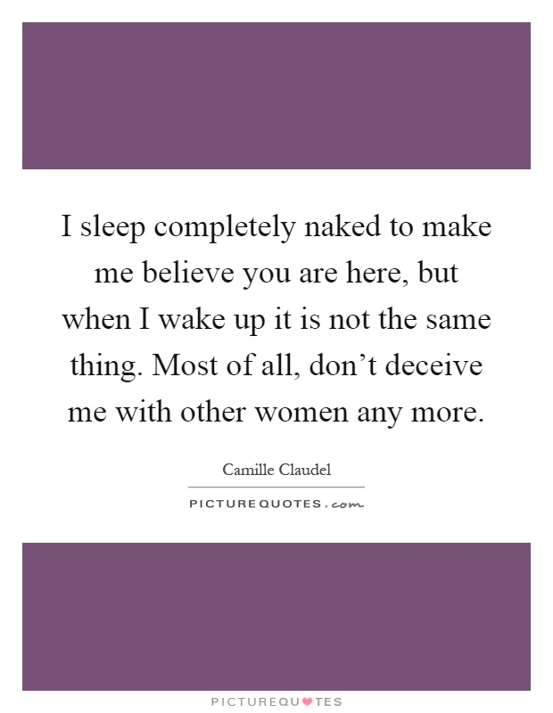 I sleep completely naked to make me believe you are here, but when I wake up it is not the same thing. Most of all, don't deceive me with other women any more Picture Quote #1