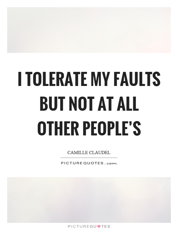 I tolerate my faults but not at all other people's Picture Quote #1